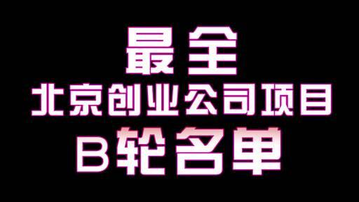 北京最全创业项目B轮名单